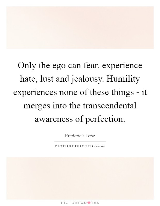 Only the ego can fear, experience hate, lust and jealousy. Humility experiences none of these things - it merges into the transcendental awareness of perfection Picture Quote #1