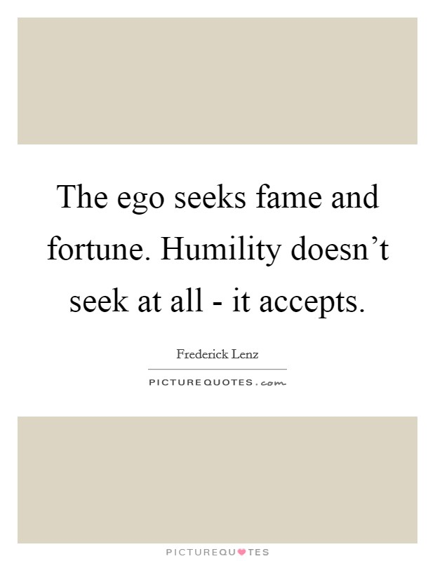 The ego seeks fame and fortune. Humility doesn't seek at all - it accepts Picture Quote #1