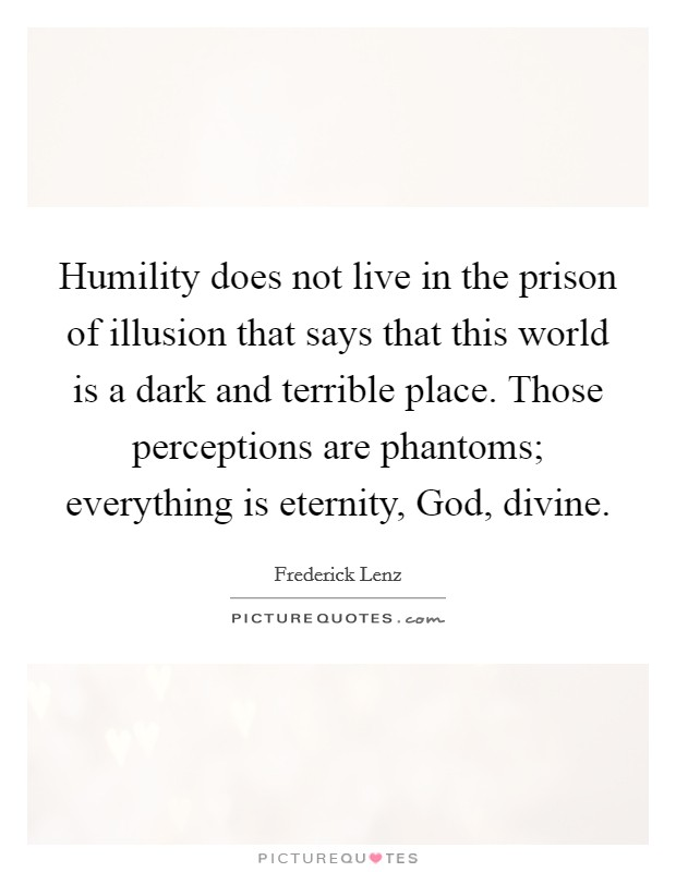 Humility does not live in the prison of illusion that says that this world is a dark and terrible place. Those perceptions are phantoms; everything is eternity, God, divine Picture Quote #1