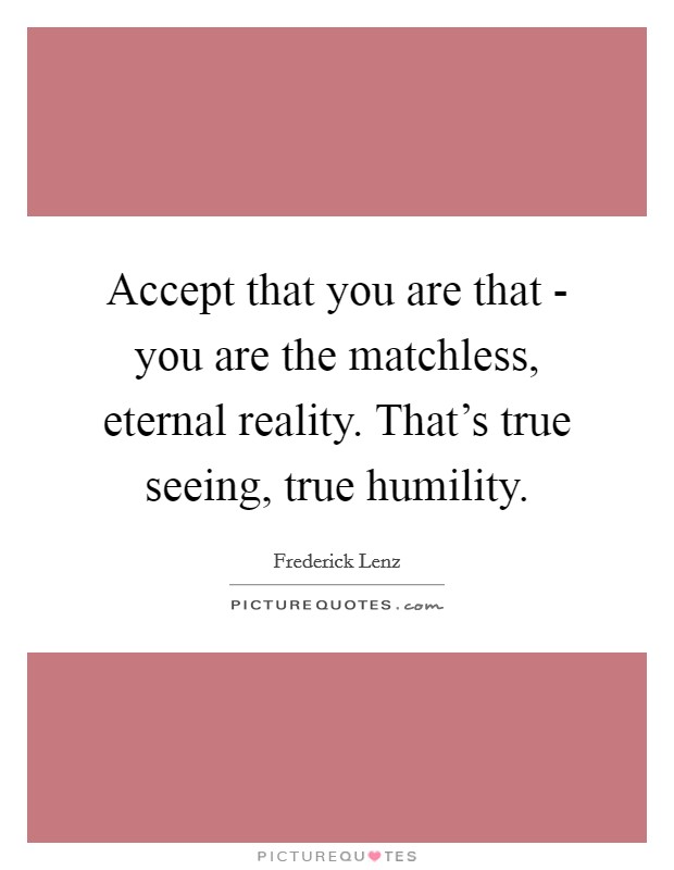 Accept that you are that - you are the matchless, eternal reality. That's true seeing, true humility Picture Quote #1