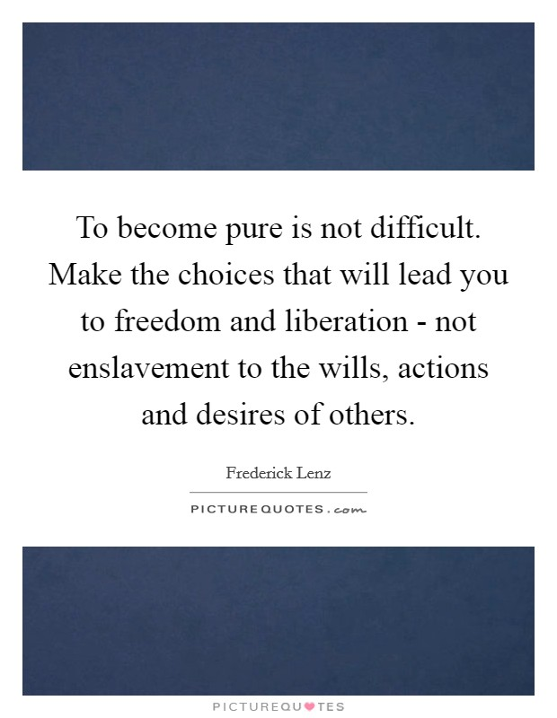 To become pure is not difficult. Make the choices that will lead you to freedom and liberation - not enslavement to the wills, actions and desires of others Picture Quote #1