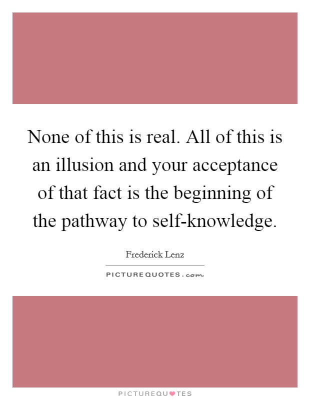 None of this is real. All of this is an illusion and your acceptance of that fact is the beginning of the pathway to self-knowledge Picture Quote #1