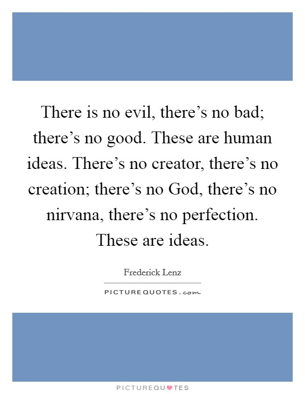 There is no evil, there's no bad; there's no good. These are human ideas. There's no creator, there's no creation; there's no God, there's no nirvana, there's no perfection. These are ideas Picture Quote #1