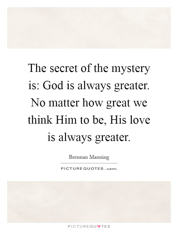 The secret of the mystery is: God is always greater. No matter how great we think Him to be, His love is always greater Picture Quote #1