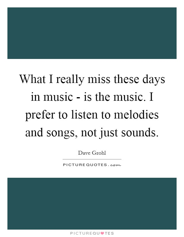 What I really miss these days in music - is the music. I prefer to listen to melodies and songs, not just sounds Picture Quote #1