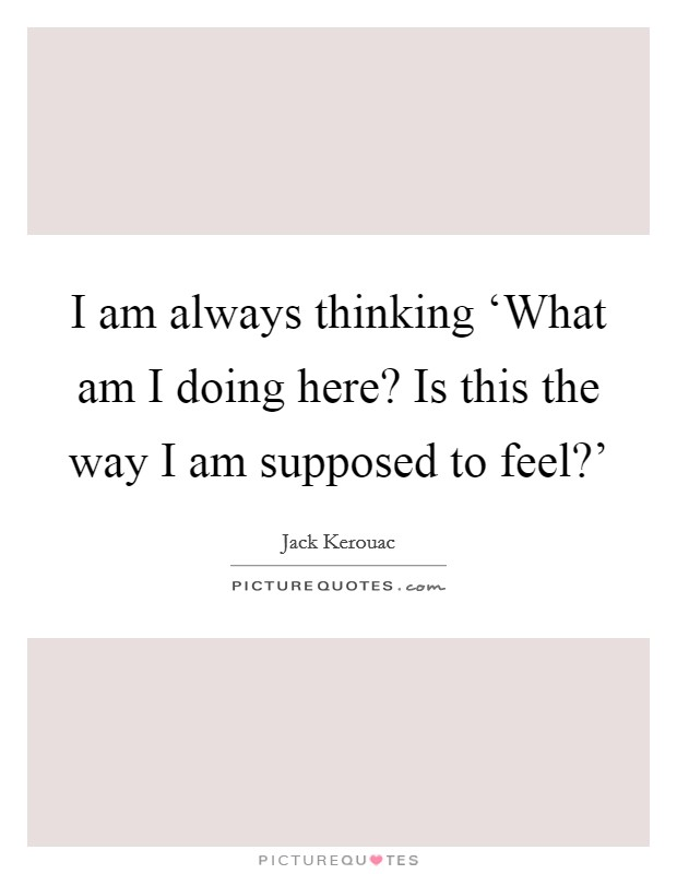I am always thinking 'What am I doing here? Is this the way I am supposed to feel?' Picture Quote #1