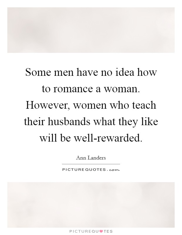 Some men have no idea how to romance a woman. However, women who teach their husbands what they like will be well-rewarded Picture Quote #1