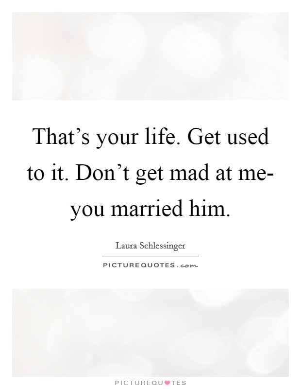 That's your life. Get used to it. Don't get mad at me- you married him Picture Quote #1