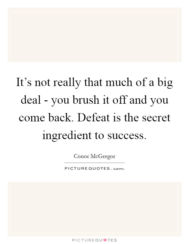 It's not really that much of a big deal - you brush it off and you come back. Defeat is the secret ingredient to success Picture Quote #1