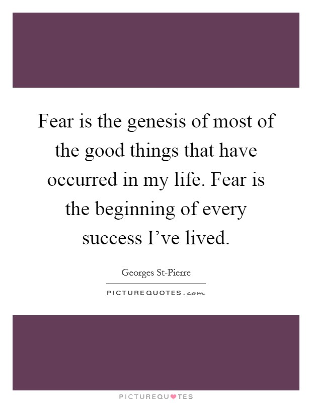 Fear is the genesis of most of the good things that have occurred in my life. Fear is the beginning of every success I've lived Picture Quote #1