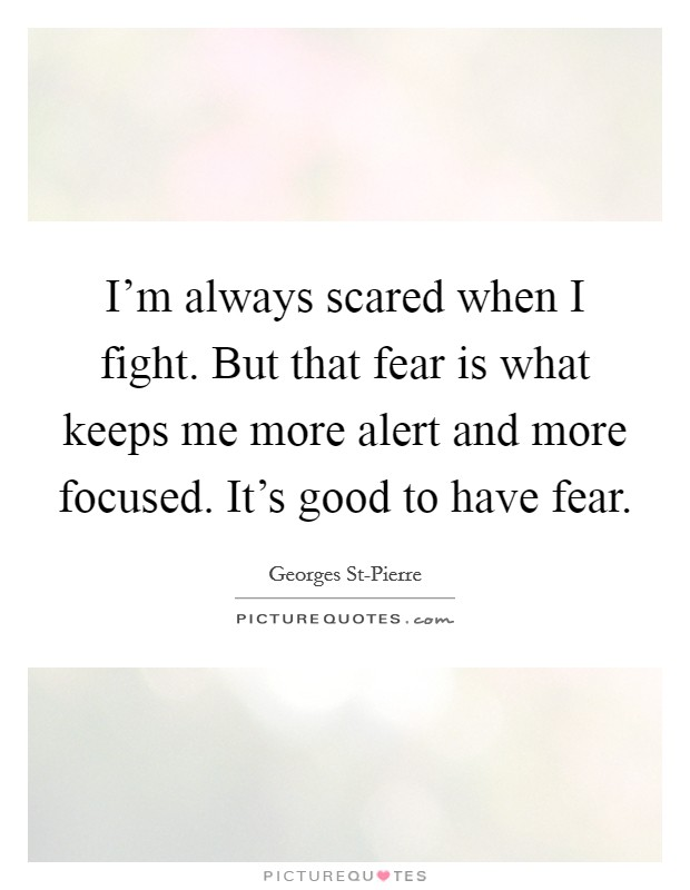 I'm always scared when I fight. But that fear is what keeps me more alert and more focused. It's good to have fear Picture Quote #1