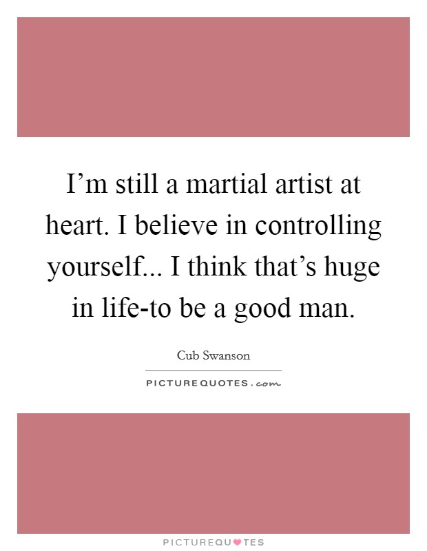 I'm still a martial artist at heart. I believe in controlling yourself... I think that's huge in life-to be a good man Picture Quote #1