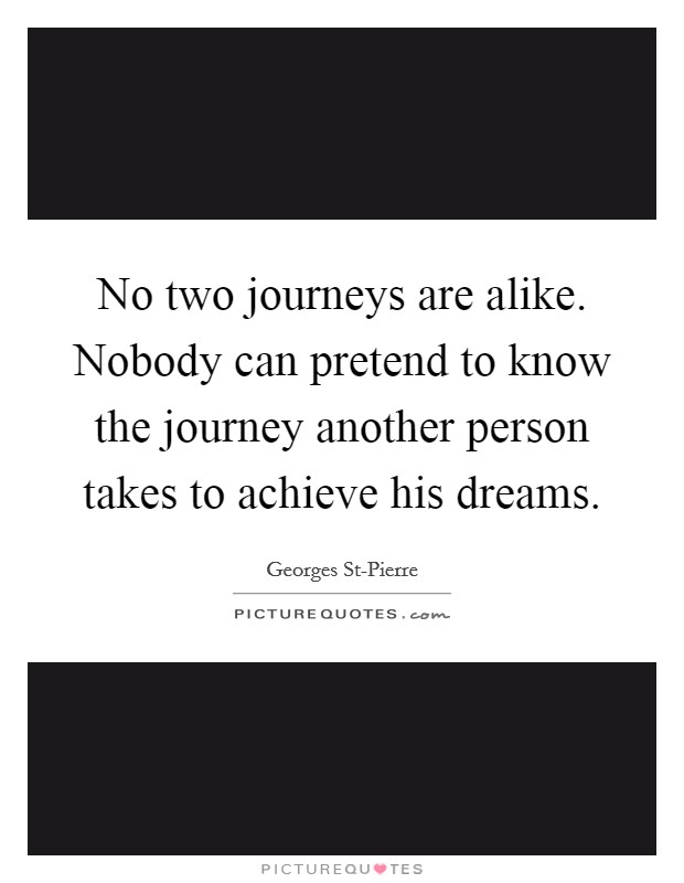 No two journeys are alike. Nobody can pretend to know the journey another person takes to achieve his dreams Picture Quote #1
