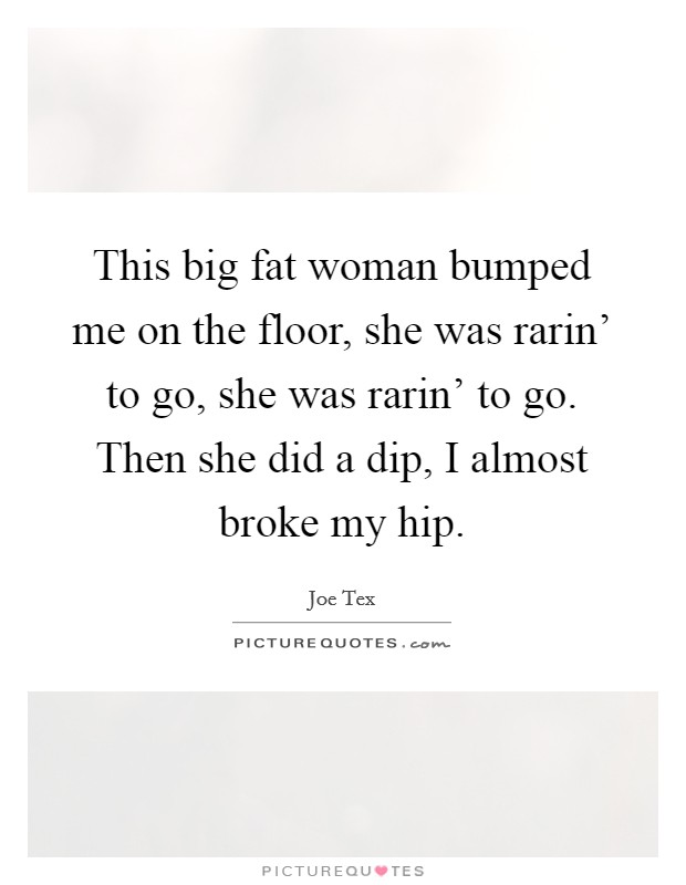 This big fat woman bumped me on the floor, she was rarin' to go, she was rarin' to go. Then she did a dip, I almost broke my hip Picture Quote #1
