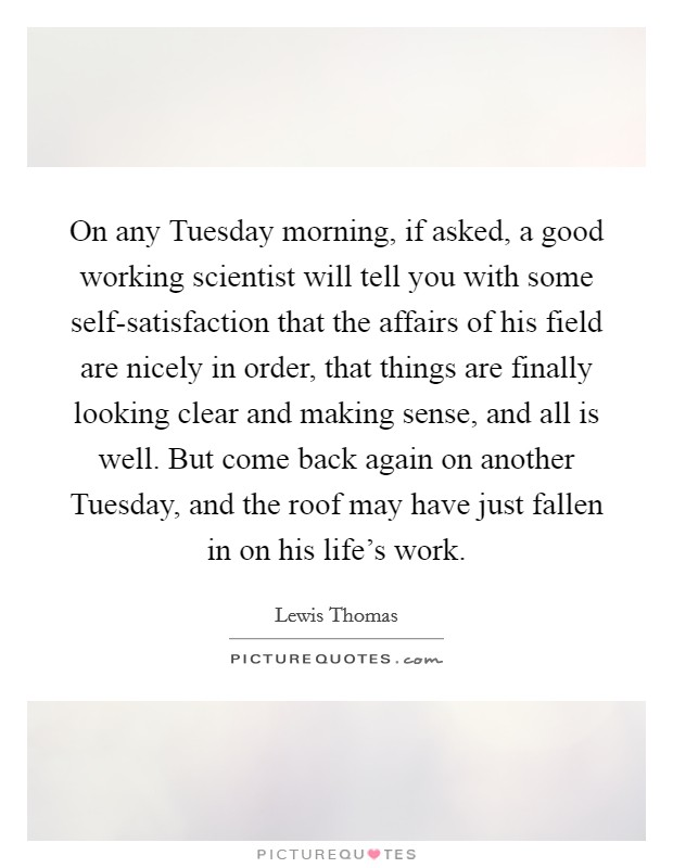 On any Tuesday morning, if asked, a good working scientist will tell you with some self-satisfaction that the affairs of his field are nicely in order, that things are finally looking clear and making sense, and all is well. But come back again on another Tuesday, and the roof may have just fallen in on his life's work Picture Quote #1