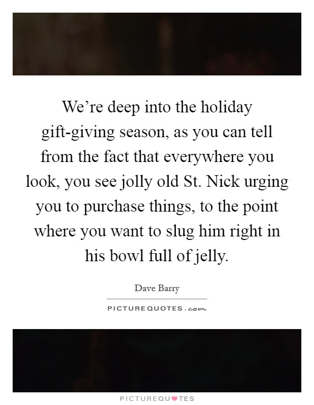 We're deep into the holiday gift-giving season, as you can tell from the fact that everywhere you look, you see jolly old St. Nick urging you to purchase things, to the point where you want to slug him right in his bowl full of jelly Picture Quote #1