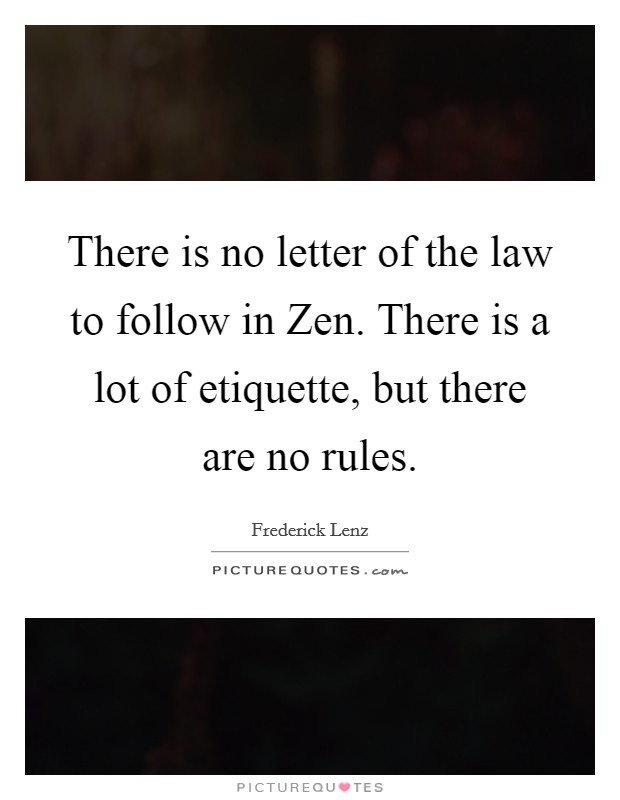 There is no letter of the law to follow in Zen. There is a lot of etiquette, but there are no rules Picture Quote #1