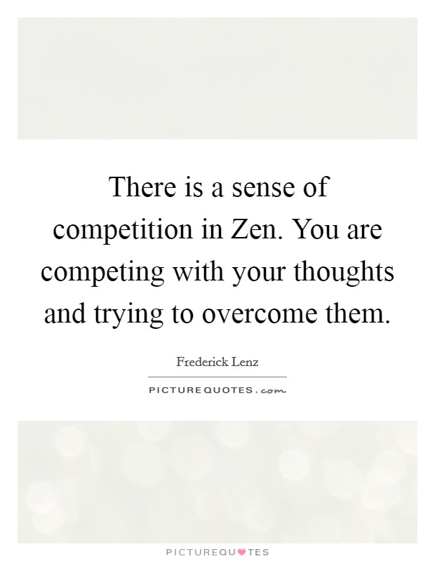 There is a sense of competition in Zen. You are competing with your thoughts and trying to overcome them Picture Quote #1