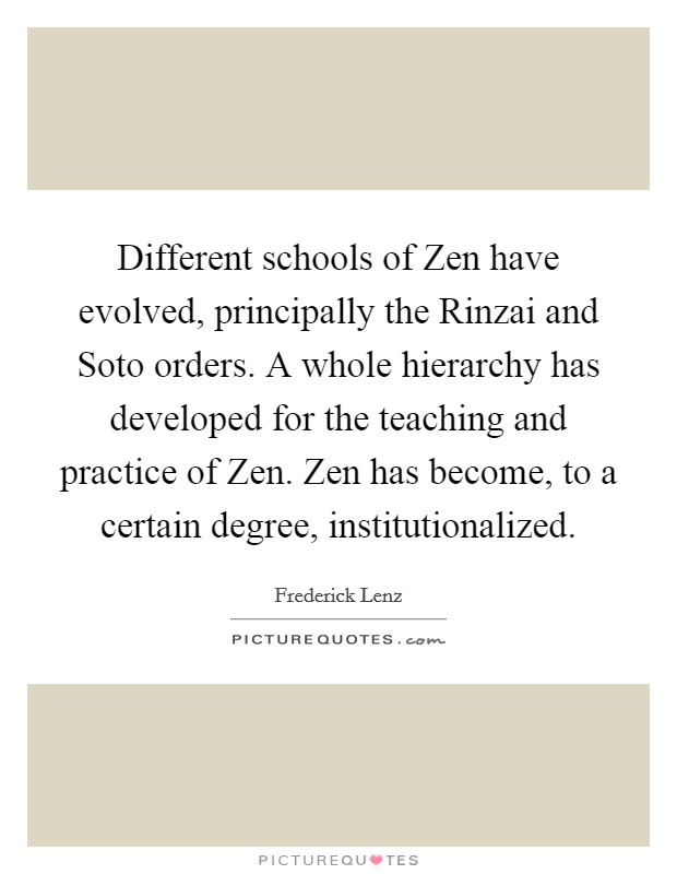 Different schools of Zen have evolved, principally the Rinzai and Soto orders. A whole hierarchy has developed for the teaching and practice of Zen. Zen has become, to a certain degree, institutionalized Picture Quote #1