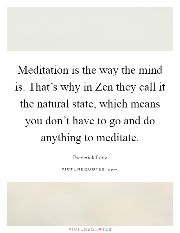 Meditation is the way the mind is. That's why in Zen they call it the natural state, which means you don't have to go and do anything to meditate Picture Quote #1