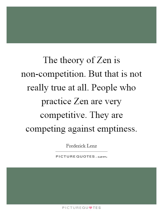 The theory of Zen is non-competition. But that is not really true at all. People who practice Zen are very competitive. They are competing against emptiness Picture Quote #1