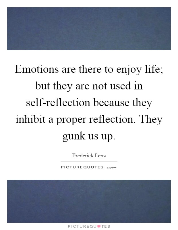 Emotions are there to enjoy life; but they are not used in self-reflection because they inhibit a proper reflection. They gunk us up Picture Quote #1