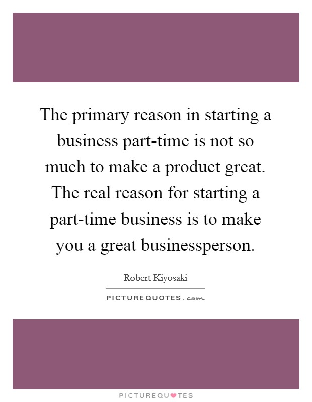 The primary reason in starting a business part-time is not so much to make a product great. The real reason for starting a part-time business is to make you a great businessperson Picture Quote #1