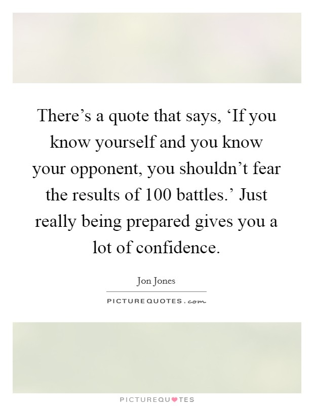 There's a quote that says, 'If you know yourself and you know your opponent, you shouldn't fear the results of 100 battles.' Just really being prepared gives you a lot of confidence Picture Quote #1