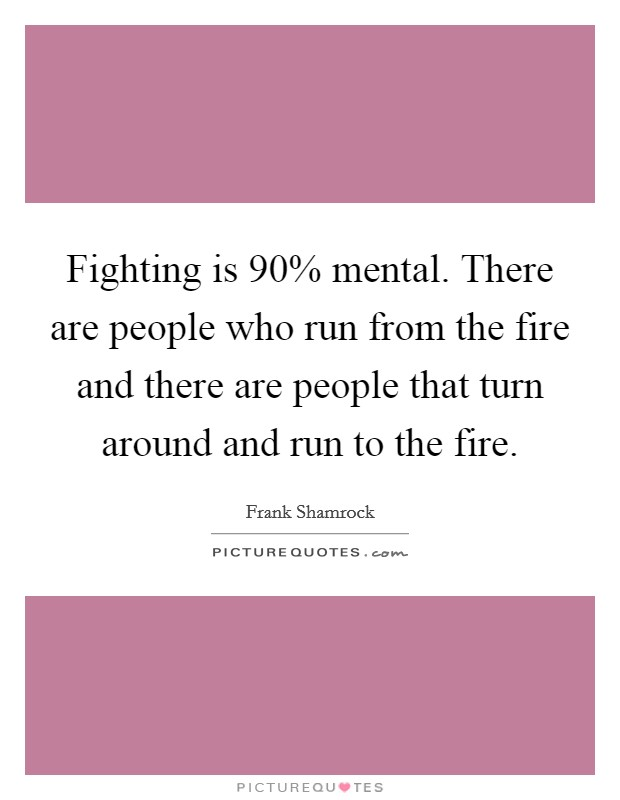 Fighting is 90% mental. There are people who run from the fire and there are people that turn around and run to the fire Picture Quote #1