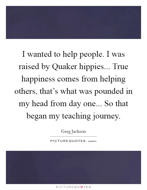 I wanted to help people. I was raised by Quaker hippies... True happiness comes from helping others, that's what was pounded in my head from day one... So that began my teaching journey Picture Quote #1