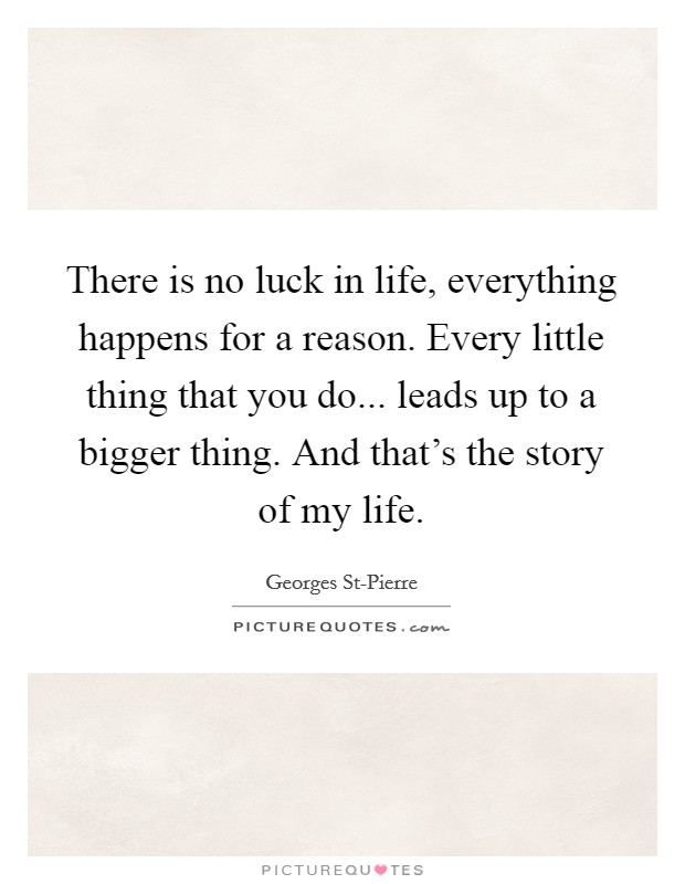 There is no luck in life, everything happens for a reason. Every little thing that you do... leads up to a bigger thing. And that's the story of my life Picture Quote #1