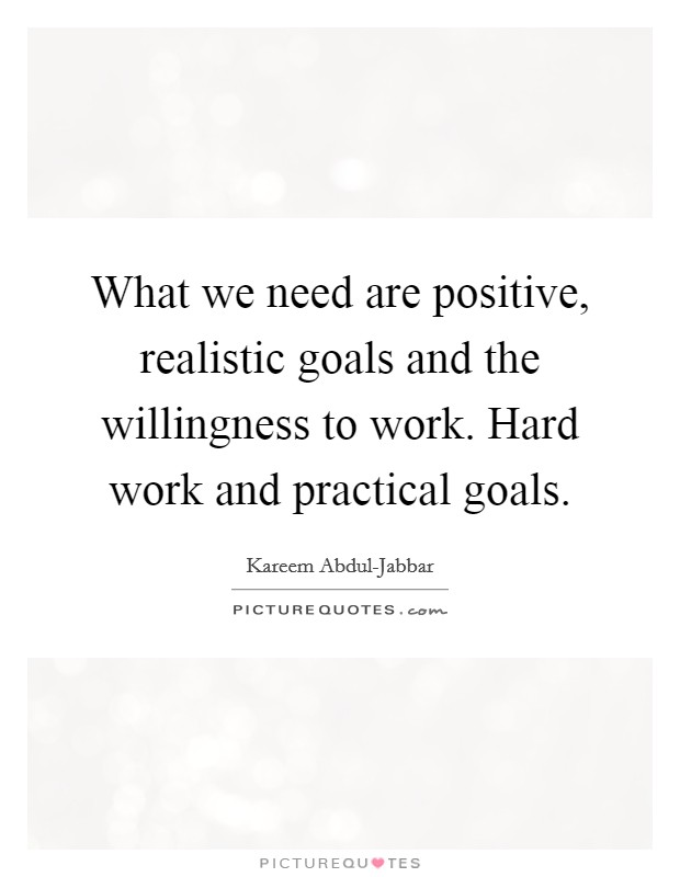 What we need are positive, realistic goals and the willingness to work. Hard work and practical goals Picture Quote #1