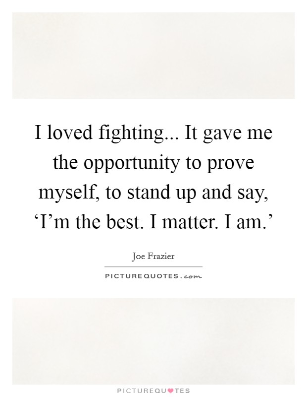 I loved fighting... It gave me the opportunity to prove myself, to stand up and say, 'I'm the best. I matter. I am.' Picture Quote #1