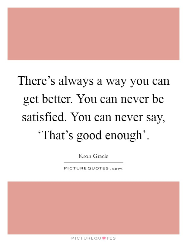 There's always a way you can get better. You can never be satisfied. You can never say, 'That's good enough' Picture Quote #1
