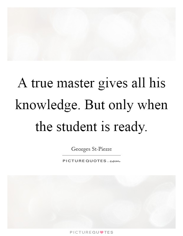 A true master gives all his knowledge. But only when the student is ready Picture Quote #1