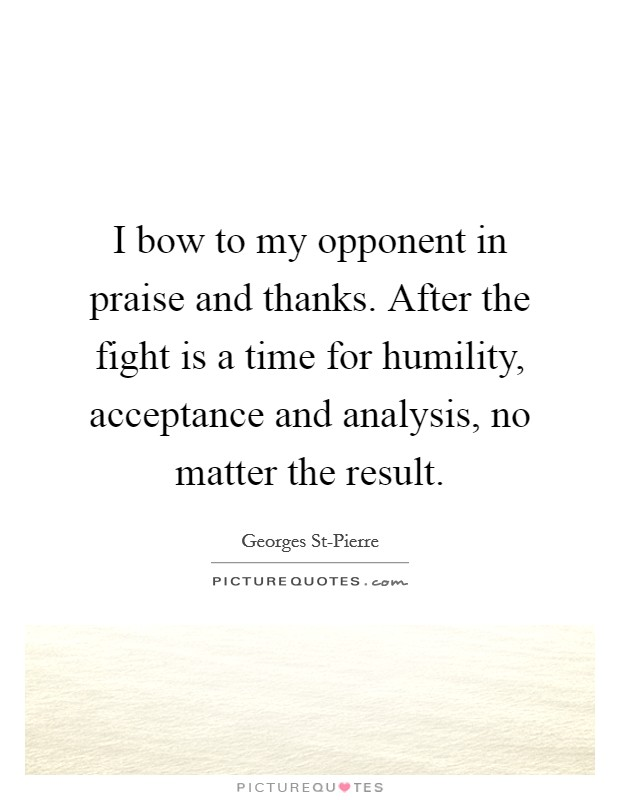 I bow to my opponent in praise and thanks. After the fight is a time for humility, acceptance and analysis, no matter the result Picture Quote #1
