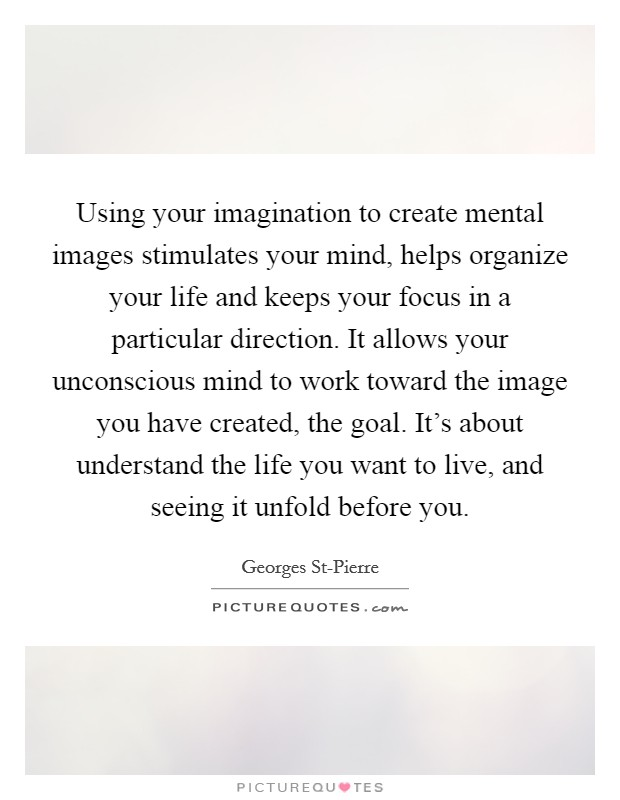 Using your imagination to create mental images stimulates your mind, helps organize your life and keeps your focus in a particular direction. It allows your unconscious mind to work toward the image you have created, the goal. It's about understand the life you want to live, and seeing it unfold before you Picture Quote #1