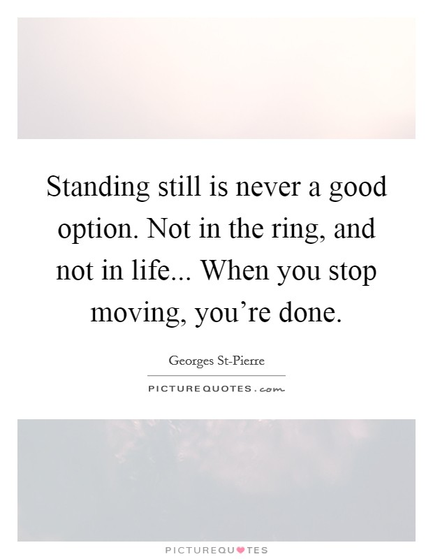 Standing still is never a good option. Not in the ring, and not in life... When you stop moving, you're done Picture Quote #1