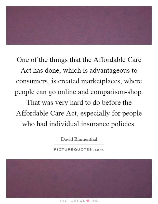One of the things that the Affordable Care Act has done, which is advantageous to consumers, is created marketplaces, where people can go online and comparison-shop. That was very hard to do before the Affordable Care Act, especially for people who had individual insurance policies Picture Quote #1