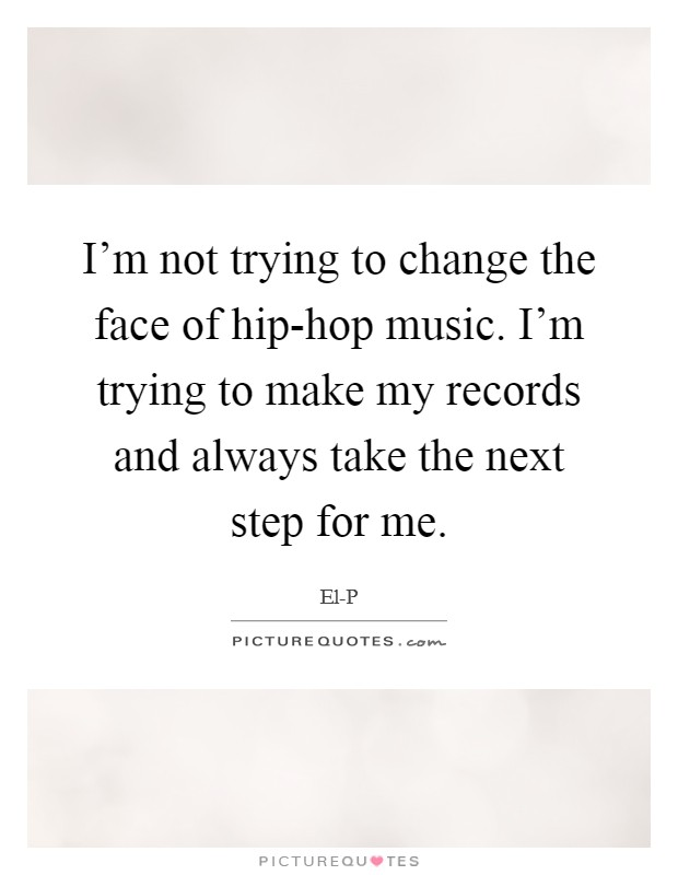 I'm not trying to change the face of hip-hop music. I'm trying to make my records and always take the next step for me Picture Quote #1