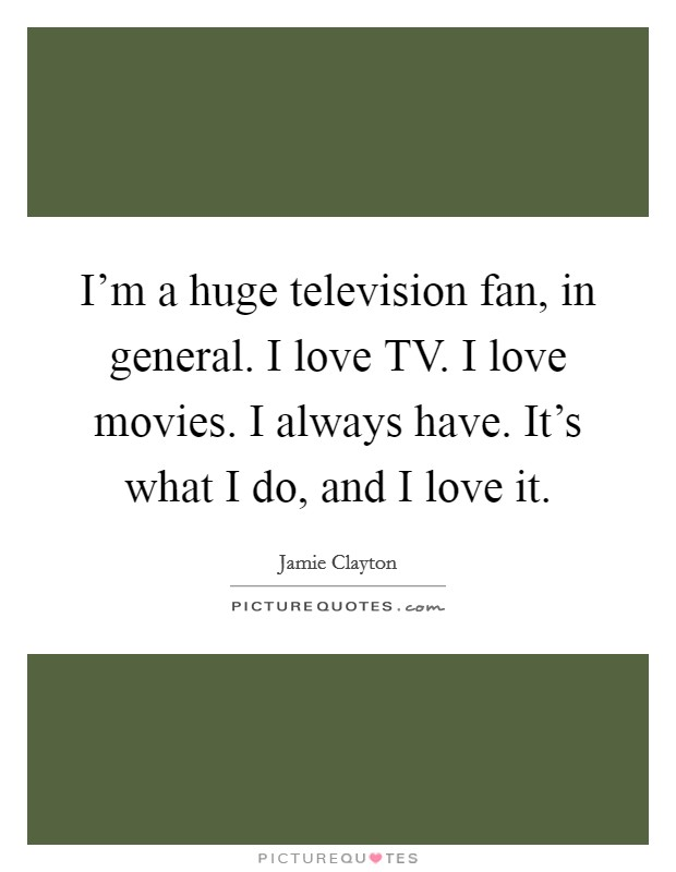 I'm a huge television fan, in general. I love TV. I love movies. I always have. It's what I do, and I love it Picture Quote #1