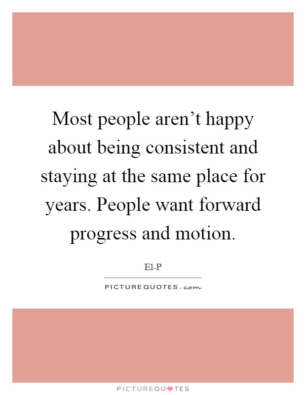 Most people aren't happy about being consistent and staying at the same place for years. People want forward progress and motion Picture Quote #1