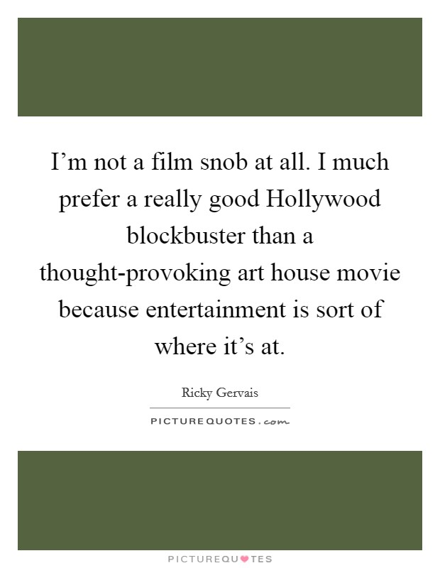 I'm not a film snob at all. I much prefer a really good Hollywood blockbuster than a thought-provoking art house movie because entertainment is sort of where it's at Picture Quote #1