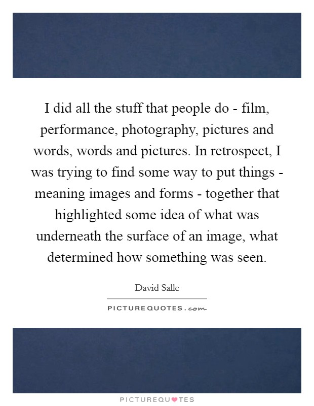 I did all the stuff that people do - film, performance, photography, pictures and words, words and pictures. In retrospect, I was trying to find some way to put things - meaning images and forms - together that highlighted some idea of what was underneath the surface of an image, what determined how something was seen Picture Quote #1