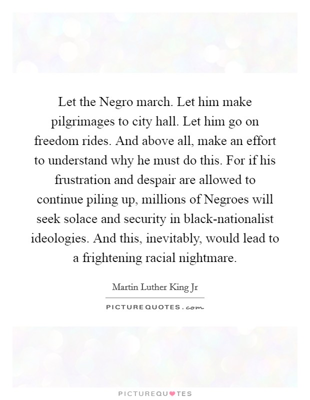 Let the Negro march. Let him make pilgrimages to city hall. Let him go on freedom rides. And above all, make an effort to understand why he must do this. For if his frustration and despair are allowed to continue piling up, millions of Negroes will seek solace and security in black-nationalist ideologies. And this, inevitably, would lead to a frightening racial nightmare Picture Quote #1