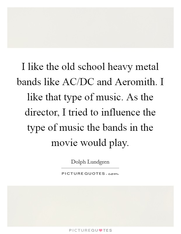 I like the old school heavy metal bands like AC/DC and Aeromith. I like that type of music. As the director, I tried to influence the type of music the bands in the movie would play Picture Quote #1