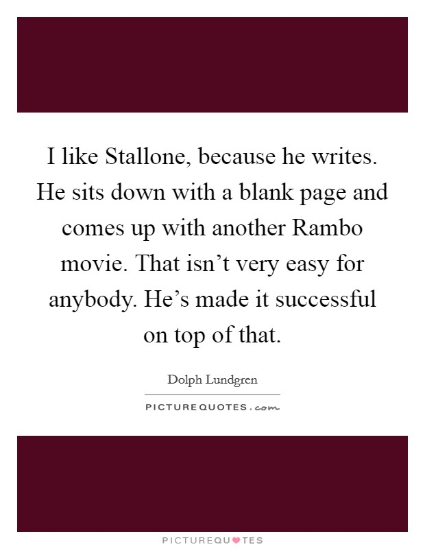 I like Stallone, because he writes. He sits down with a blank page and comes up with another Rambo movie. That isn't very easy for anybody. He's made it successful on top of that Picture Quote #1