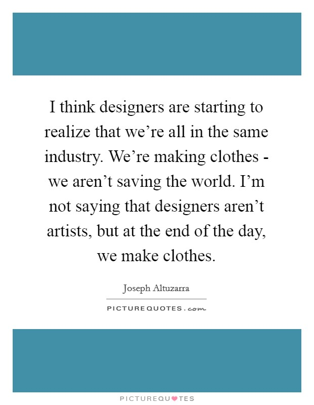 I think designers are starting to realize that we're all in the same industry. We're making clothes - we aren't saving the world. I'm not saying that designers aren't artists, but at the end of the day, we make clothes Picture Quote #1