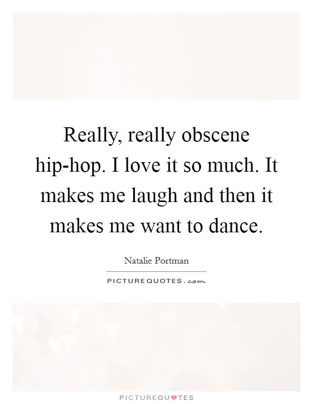 Really, really obscene hip-hop. I love it so much. It makes me laugh and then it makes me want to dance Picture Quote #1