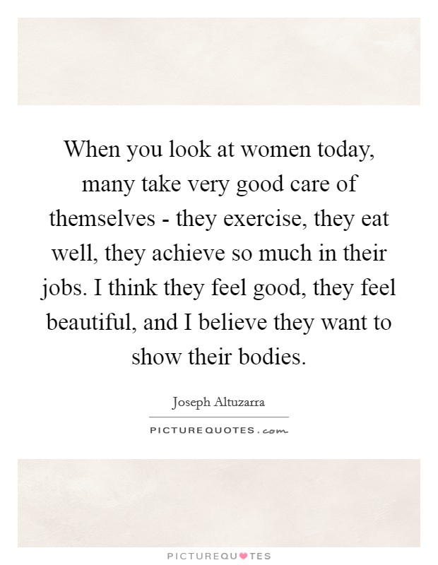 When you look at women today, many take very good care of themselves - they exercise, they eat well, they achieve so much in their jobs. I think they feel good, they feel beautiful, and I believe they want to show their bodies Picture Quote #1